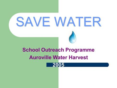 SAVE WATER School Outreach Programme Auroville Water Harvest 2005.