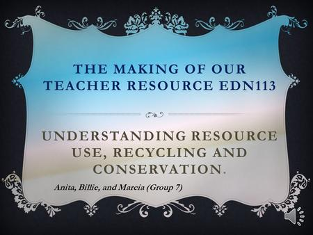 THE MAKING OF OUR TEACHER RESOURCE EDN113 UNDERSTANDING RESOURCE USE, RECYCLING AND CONSERVATION. Anita, Billie, and Marcia (Group 7)