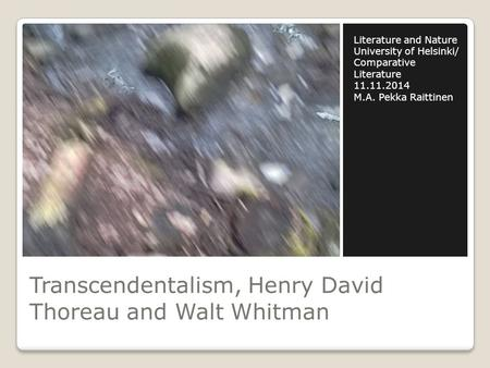 Transcendentalism, Henry David Thoreau and Walt Whitman Literature and Nature University of Helsinki/ Comparative Literature 11.11.2014 M.A. Pekka Raittinen.