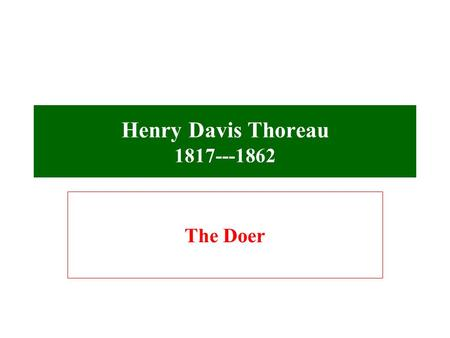 Henry Davis Thoreau 1817---1862 The Doer 1817---1862.