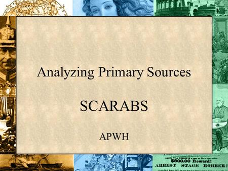 Analyzing Primary Sources SCARABS APWH. Analyzing Primary Sources The following powerpoint will help define what a primary source is. We will use SCARABS.