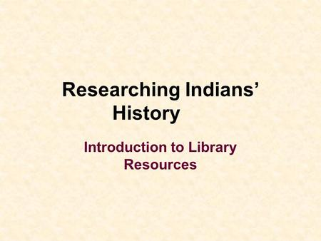 Researching Indians' History Introduction to Library Resources.