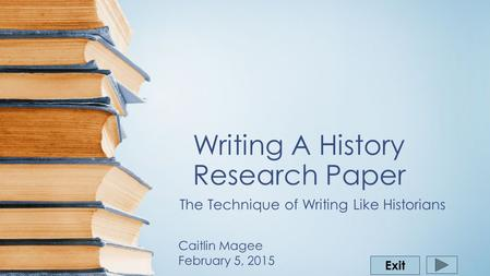 Writing A History Research Paper The Technique of Writing Like Historians Exit Caitlin Magee February 5, 2015.