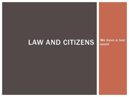 We have a test soon! LAW AND CITIZENS.  We have a test on the 26 th of November. We're going to spend a lot of time talking about all of the things that.