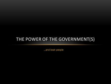 …and boat people THE POWER OF THE GOVERNMENT(S). POWER OF… Three arms of government (in the Constitution)  Executive (Cabinet)  Legislature (Parliament)