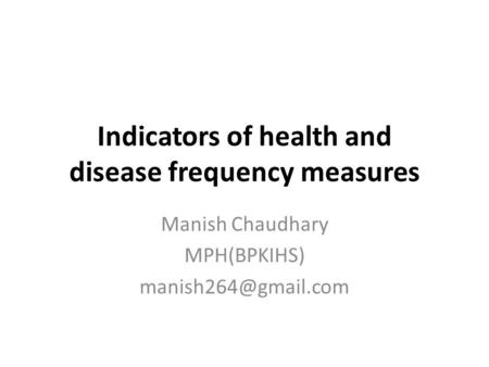 Indicators of health and disease frequency measures Manish Chaudhary MPH(BPKIHS)