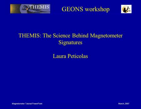 Magnetometer Tutorial PowerPoint March, 2007 THEMIS: The Science Behind Magnetometer Signatures Laura Peticolas GEONS workshop.
