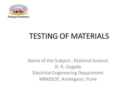 TESTING OF MATERIALS Name of the Subject : Material Science N. R. Dagade Electrical Engineering Department NBNSSOE, Ambegaon, Pune.