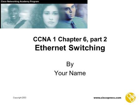 Www.ciscopress.com Copyright 2003 CCNA 1 Chapter 6, part 2 Ethernet Switching By Your Name.