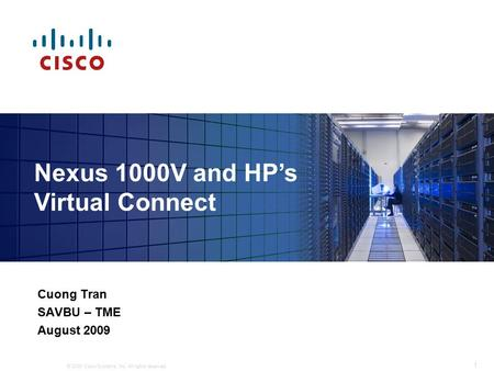 © 2009 Cisco Systems, Inc. All rights reserved. 1 Cuong Tran SAVBU – TME August 2009 Nexus 1000V and HP's Virtual Connect.