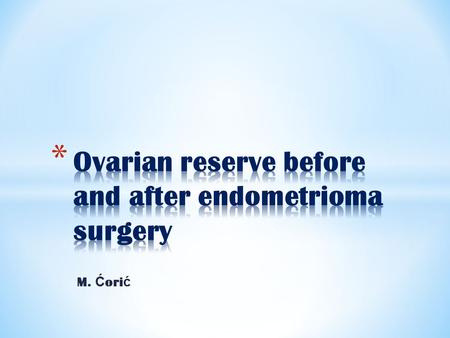 M. Ć ori ć. * ovarian reserve endometrioma surgery.