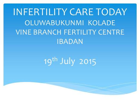 INFERTILITY CARE TODAY OLUWABUKUNMI KOLADE VINE BRANCH FERTILITY CENTRE IBADAN 19th July 2015.
