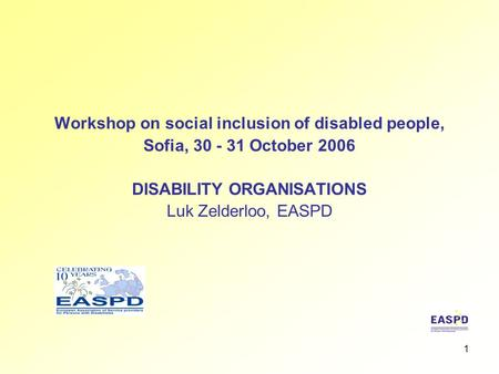 1 Workshop on social inclusion of disabled people, Sofia, 30 - 31 October 2006 DISABILITY ORGANISATIONS Luk Zelderloo, EASPD.