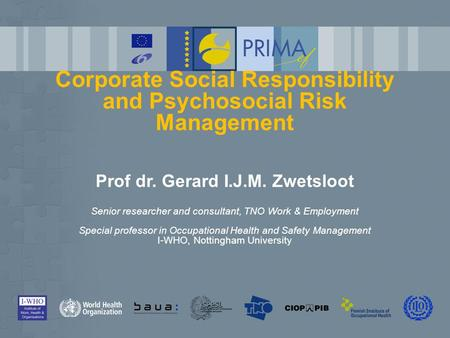 Corporate Social Responsibility and Psychosocial Risk Management Prof dr. Gerard I.J.M. Zwetsloot Senior researcher and consultant, TNO Work & Employment.