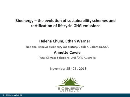 1 | IEA Bioenergy Task 38 Bioenergy – the evolution of sustainability schemes and certification of lifecycle GHG emissions November 25 - 26, 2013 Helena.