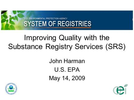 Improving Quality with the Substance Registry Services (SRS) John Harman U.S. EPA May 14, 2009.