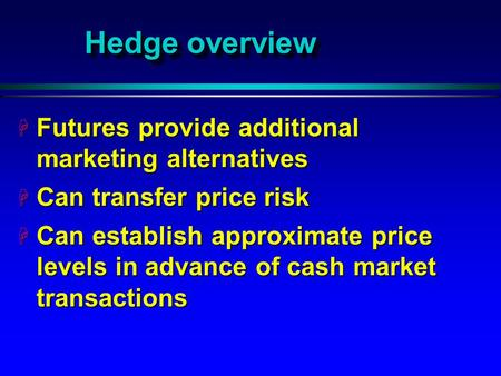 Hedge overview H Futures provide additional marketing alternatives H Can transfer price risk H Can establish approximate price levels in advance of cash.
