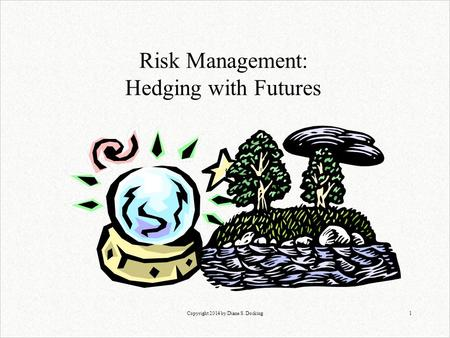 Copyright 2014 by Diane S. Docking1 Risk Management: Hedging with Futures.