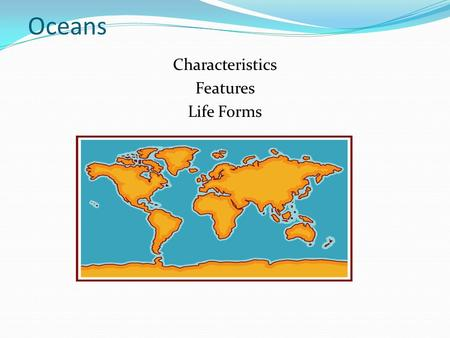 Oceans Characteristics Features Life Forms. The World's Oceans 71% of the Earth's surface is covered by water. The oceans contain 97% of the earth's water.
