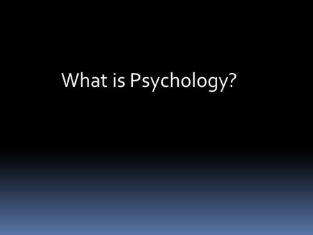What is Psychology?.