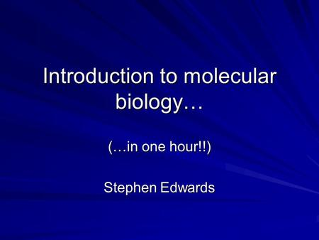 Introduction to molecular biology… (…in one hour!!) Stephen Edwards.