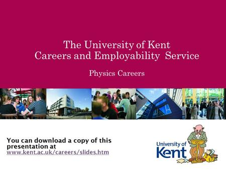 The University of Kent Careers and Employability Service Physics Careers You can download a copy of this presentation at www.kent.ac.uk/careers/slides.htm.