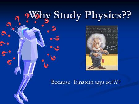 Why Study Physics?? Because Einstein says so????.