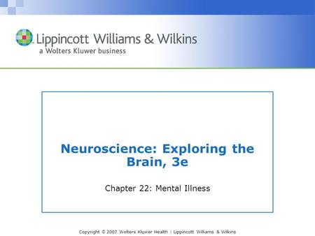 Copyright © 2007 Wolters Kluwer Health | Lippincott Williams & Wilkins Neuroscience: Exploring the Brain, 3e Chapter 22: Mental Illness.