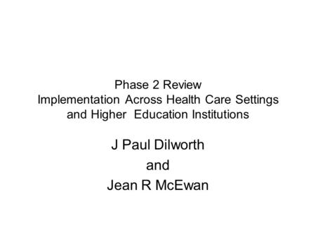 Phase 2 Review Implementation Across Health Care Settings and Higher Education Institutions J Paul Dilworth and Jean R McEwan.