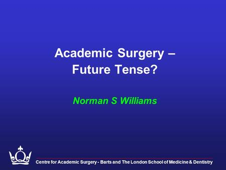Academic Surgery – Future Tense? Norman S Williams Centre for Academic Surgery - Barts and The London School of Medicine & Dentistry.