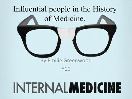Influential people in the History of Medicine. By Emilie Greenwood Y10.