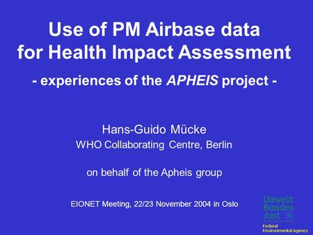Use of PM Airbase data for Health Impact Assessment - experiences of the APHEIS project - Hans-Guido Mücke WHO Collaborating Centre, Berlin on behalf.