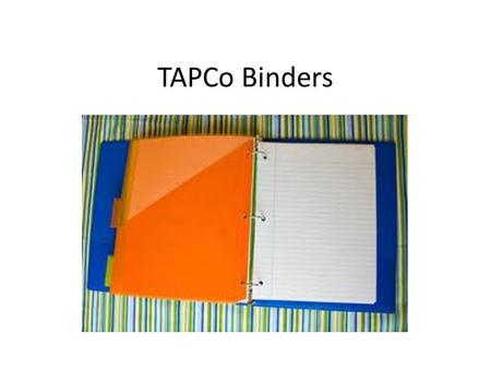 TAPCo Binders. 1 ½ inch binder that will contain all work in each subject. Goals: – teach students organization; – ensure that students are prepared for.