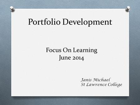 Portfolio Development Janis Michael St Lawrence College Focus On Learning June 2014.