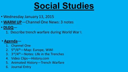 Social Studies Wednesday January 13, 2015 WARM UP—Channel One News: 3 notes DLGQ— 1.Describe trench warfare during World War I. Agenda— 1.Channel One 2.5.
