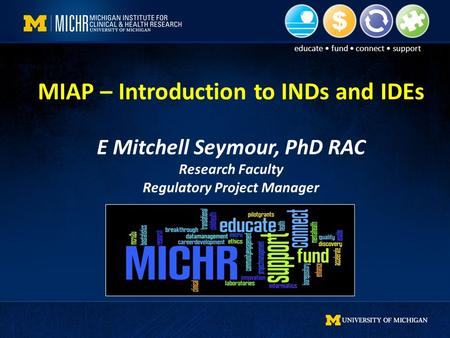 Educate fund connect support MIAP – Introduction to INDs and IDEs E Mitchell Seymour, PhD RAC Research Faculty Regulatory Project Manager.