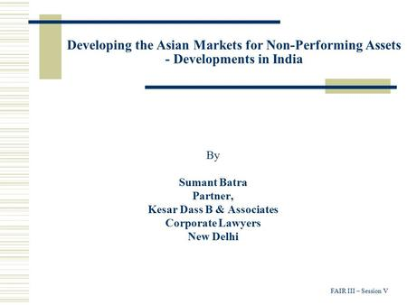 FAIR III – Session V Developing the Asian Markets for Non-Performing Assets - Developments in India By Sumant Batra Partner, Kesar Dass B & Associates.