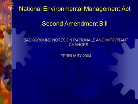 National Environmental Management Act Second Amendment Bill BACKGROUND NOTES ON RATIONALE AND IMPORTANT CHANGES FEBRUARY 2004.