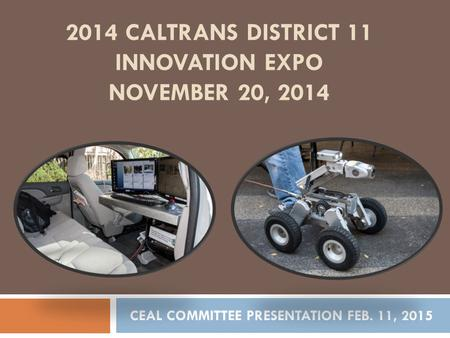 2014 CALTRANS DISTRICT 11 INNOVATION EXPO NOVEMBER 20, 2014 CEAL COMMITTEE PRESENTATION FEB. 11, 2015.