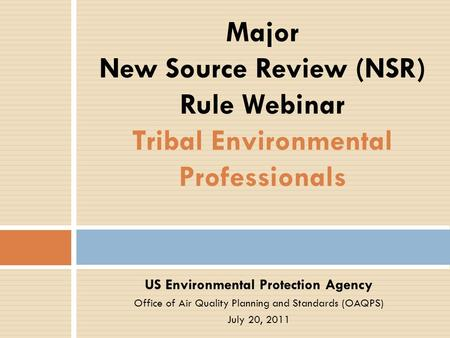 US Environmental Protection Agency Office of Air Quality Planning and Standards (OAQPS) July 20, 2011 Major New Source Review (NSR) Rule Webinar Tribal.