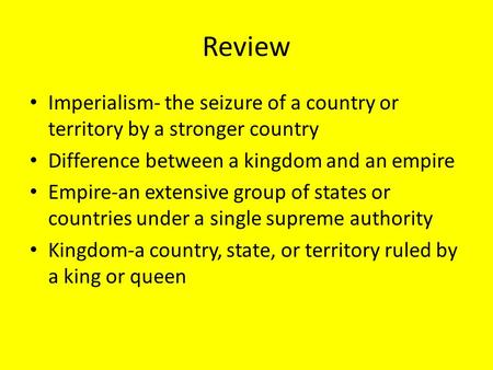 Review Imperialism- the seizure of a country or territory by a stronger country Difference between a kingdom and an empire Empire-an extensive group of.