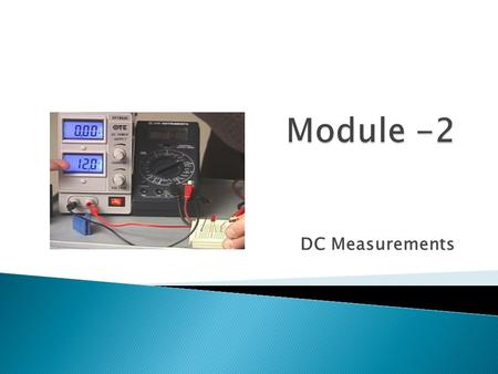 DC Measurements. 1. define voltage and give its unit of measurement; 2.identify the two different types of voltmeters; 3.connect a voltmeter in a circuit.