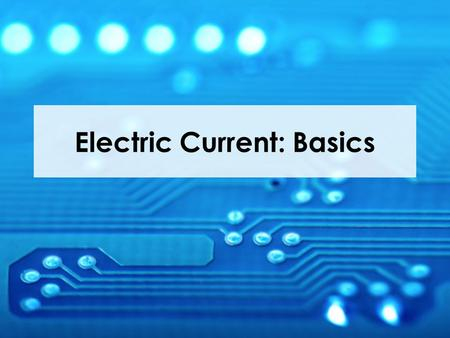 Electric Current: Basics. Current Electricity Current electricity is like current in a river. A high or fast river current means the water is rushing.