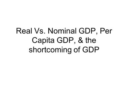 Real Vs. Nominal GDP, Per Capita GDP, & the shortcoming of GDP.