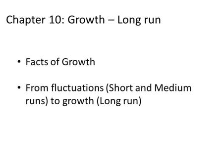 Chapter 10: Growth – Long run Facts of Growth From fluctuations (Short and Medium runs) to growth (Long run)