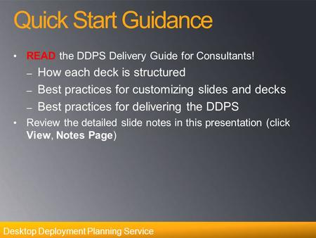 Desktop Deployment Planning Service Quick Start Guidance READ the DDPS Delivery Guide for Consultants! – How each deck is structured – Best practices for.