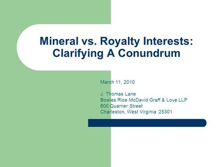 Mineral vs. Royalty Interests: Clarifying A Conundrum March 11, 2010 J. Thomas Lane Bowles Rice McDavid Graff & Love LLP 600 Quarrier Street Charleston,