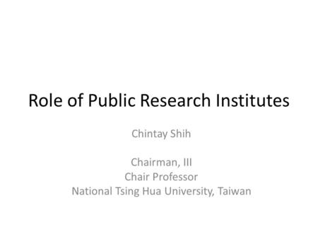 Role of Public Research Institutes Chintay Shih Chairman, III Chair Professor National Tsing Hua University, Taiwan.