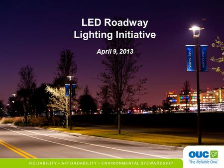 RELIABILITY AFFORDABILITY ENVIRONMENTAL STEWARDSHIP LED Roadway Lighting Initiative April 9, 2013.