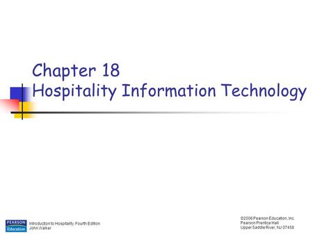 Introduction to Hospitality, Fourth Edition John Walker ©2006 Pearson Education, Inc. Pearson Prentice Hall Upper Saddle River, NJ 07458 Chapter 18 Hospitality.